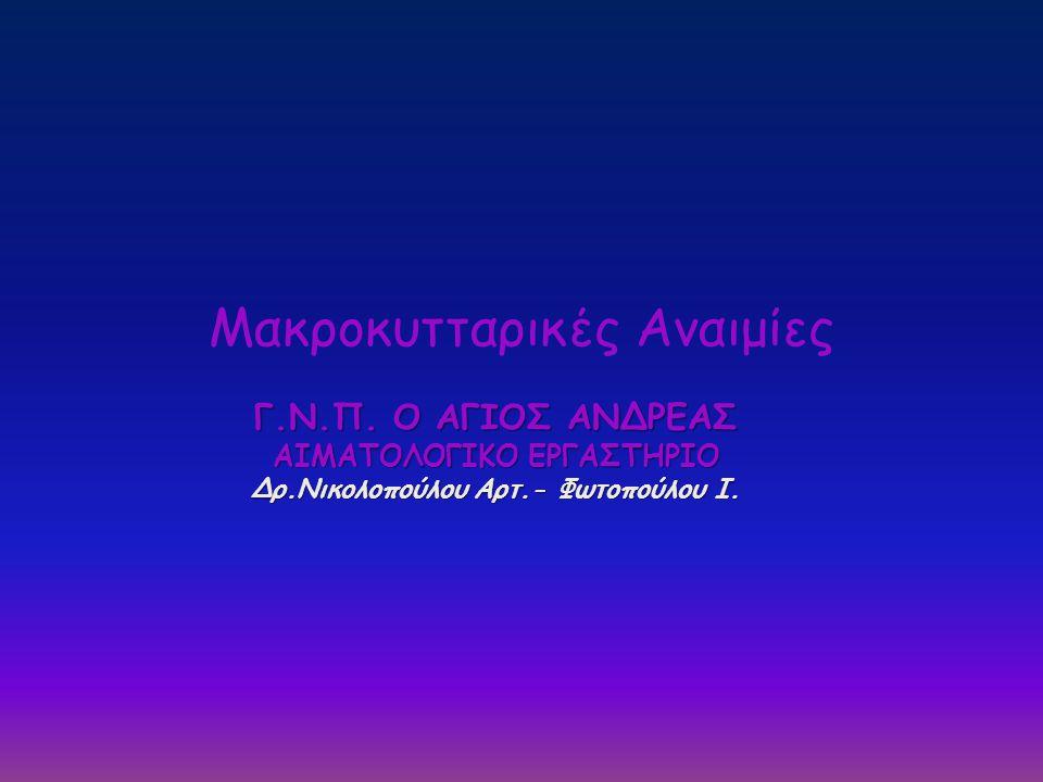 • Μακροκυτταρικές Μεγαλοβλαστικές Αναιμίες (ΜΜΑ) • Μακροκυτταρικές μη Μεγαλοβλαστικές Αναιμίες