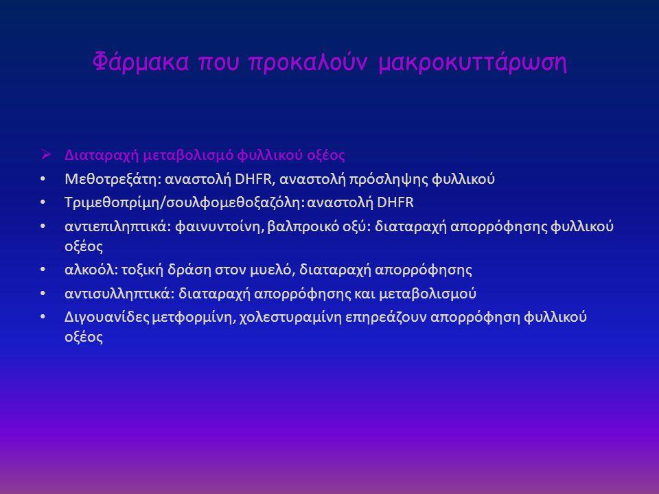 Φάρμακα που προκαλούν μακροκυττάρωση  Διαταραχή μεταβολισμό φυλλικού οξέος • Μεθοτρεξάτη: αναστολή DHFR, αναστολή πρόσληψης φυλλικού • Τριμεθοπρίμη/σ