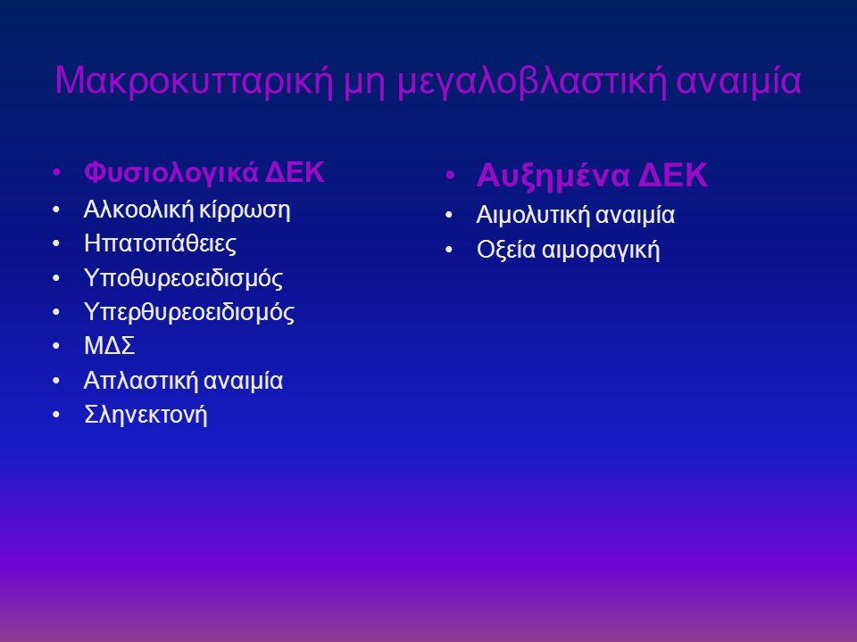Μακροκυτταρική μη μεγαλοβλαστική αναιμία •Φυσιολογικά ΔΕΚ •Αλκοολική κίρρωση •Ηπατοπάθειες •Υποθυρεοειδισμός •Υπερθυρεοειδισμός •ΜΔΣ •Απλαστική αναιμί