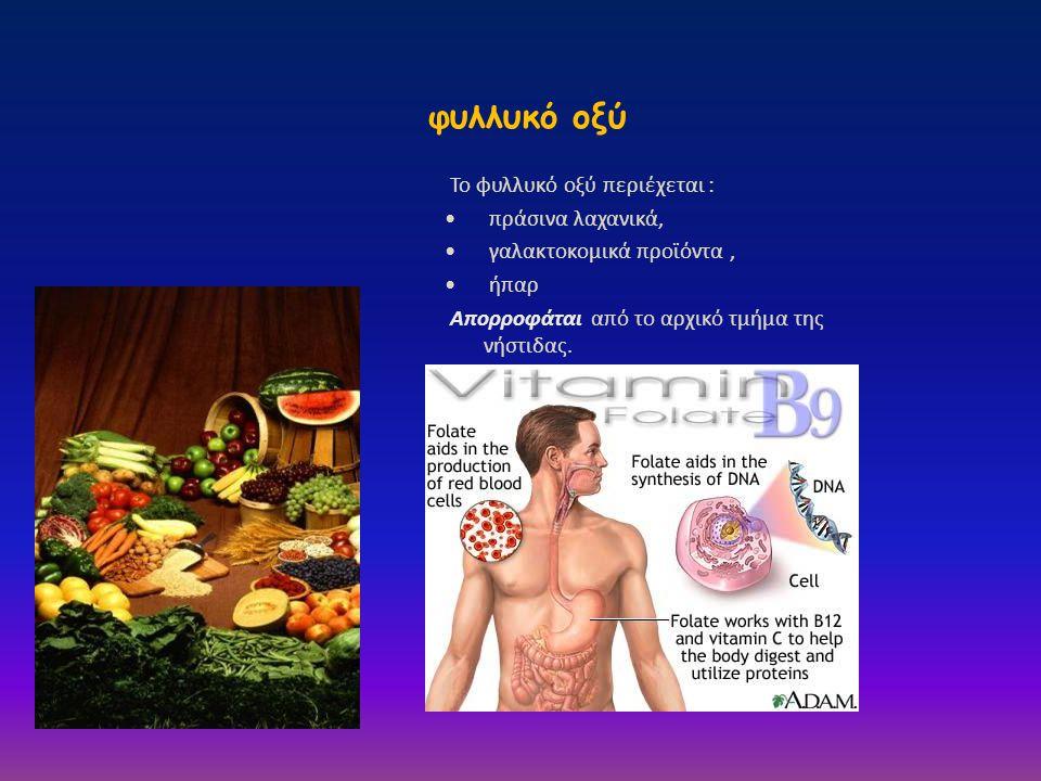 φυλλυκό οξύ Το φυλλυκό οξύ περιέχεται : • πράσινα λαχανικά, • γαλακτοκομικά προϊόντα, • ήπαρ Απορροφάται από το αρχικό τμήμα της νήστιδας.