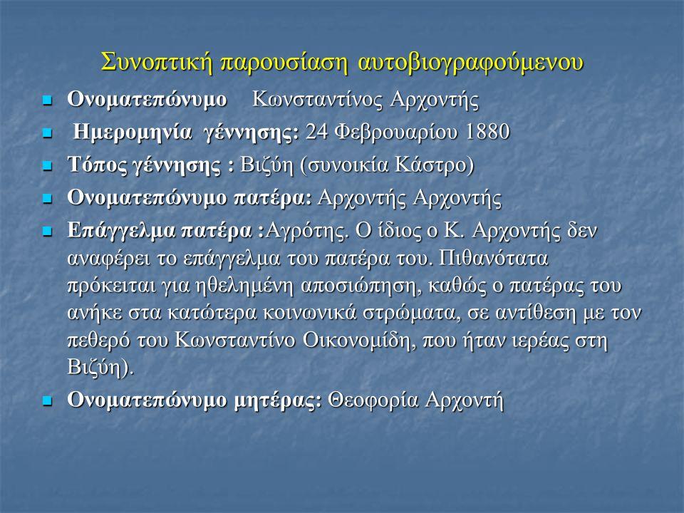 Συνοπτική παρουσίαση αυτοβιογραφούμενου  Ονοματεπώνυμο Κωνσταντίνος Αρχοντής  Ημερομηνία γέννησης: 24 Φεβρουαρίου 1880  Τόπος γέννησης : Βιζύη (συνοικία Κάστρο)  Ονοματεπώνυμο πατέρα: Αρχοντής Αρχοντής  Επάγγελμα πατέρα :Αγρότης.