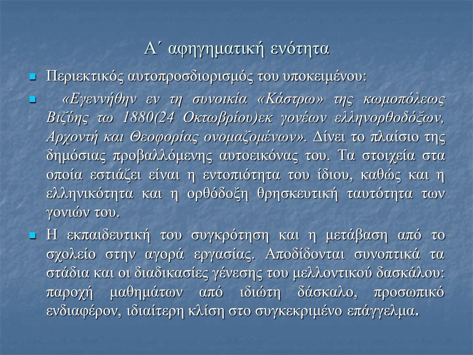 Α΄ αφηγηματική ενότητα  Περιεκτικός αυτοπροσδιορισμός του υποκειμένου:  «Εγεννήθην εν τη συνοικία «Κάστρω» της κωμοπόλεως Βιζύης τω 1880(24 Οκτωβρίου)εκ γονέων ελληνορθοδόξων, Αρχοντή και Θεοφορίας ονομαζομένων».