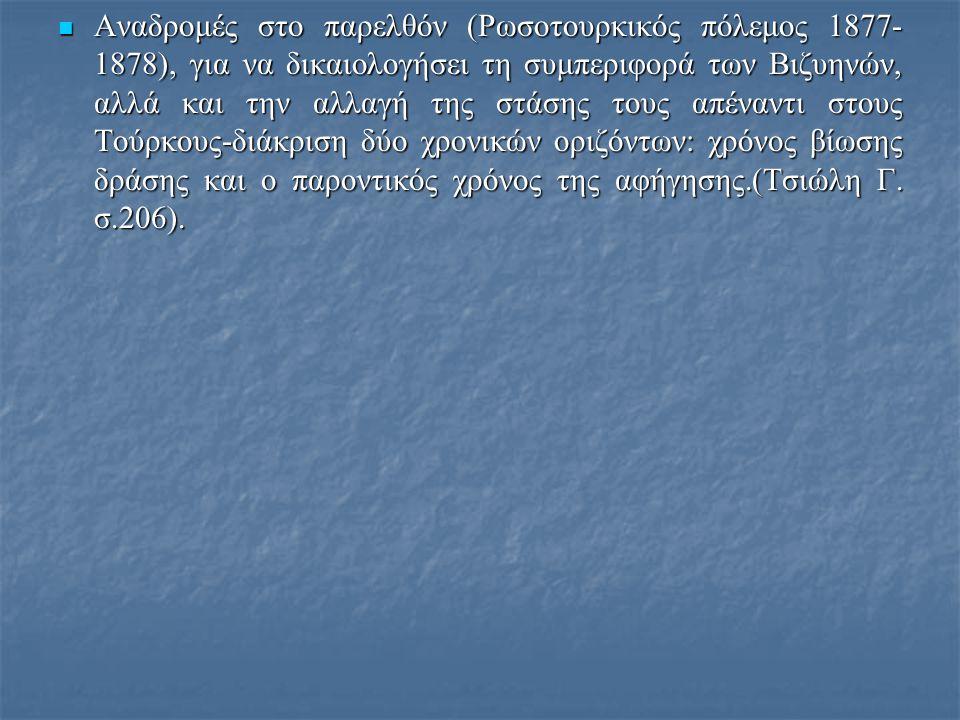  Αναδρομές στο παρελθόν (Ρωσοτουρκικός πόλεμος 1877- 1878), για να δικαιολογήσει τη συμπεριφορά των Βιζυηνών, αλλά και την αλλαγή της στάσης τους απέναντι στους Τούρκους-διάκριση δύο χρονικών οριζόντων: χρόνος βίωσης δράσης και ο παροντικός χρόνος της αφήγησης.(Τσιώλη Γ.