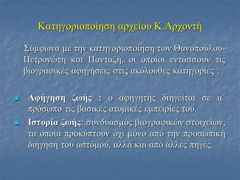 Κατηγοριοποίηση αρχείου Κ.Αρχοντή Σύμφωνα με την κατηγοριοποίηση των Θανοπούλου- Πετρονώτη και Πανταζή, οι οποίοι εντάσσουν τις βιογραφικές αφηγήσεις στις ακόλουθες κατηγορίες : Σύμφωνα με την κατηγοριοποίηση των Θανοπούλου- Πετρονώτη και Πανταζή, οι οποίοι εντάσσουν τις βιογραφικές αφηγήσεις στις ακόλουθες κατηγορίες :  Αφήγηση ζωής : ο αφηγητής διηγείται σε α΄ πρόσωπο τις βασικές ατομικές εμπειρίες του.