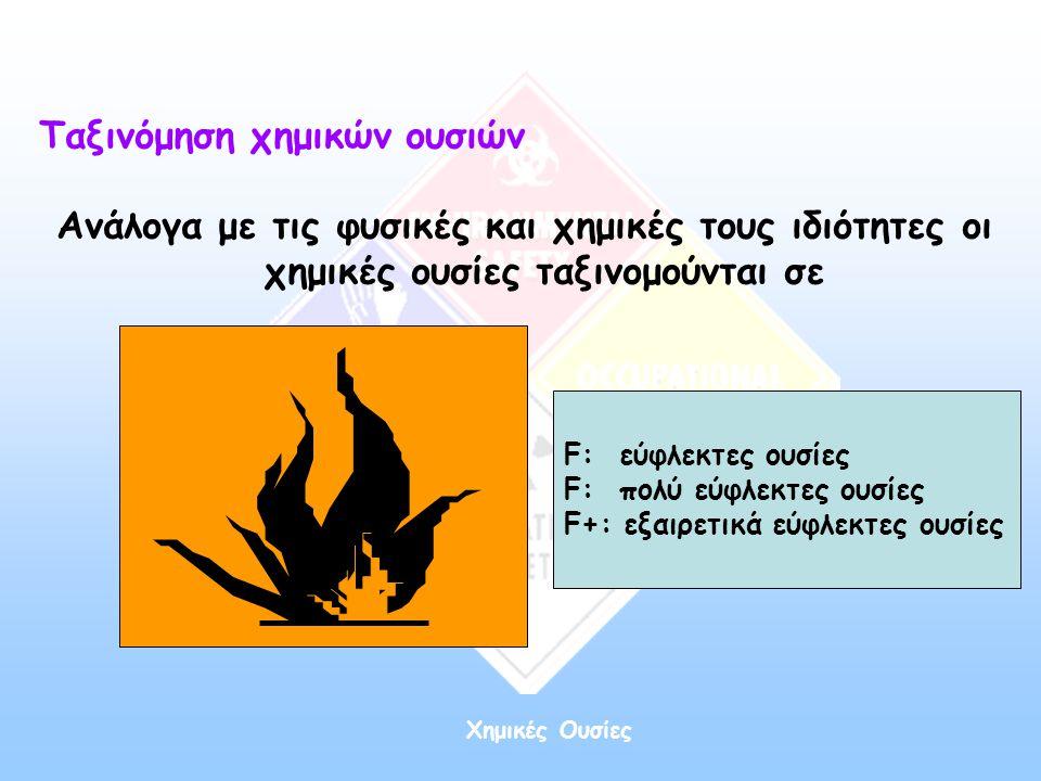 Ταξινόμηση χημικών ουσιών Ανάλογα με τις φυσικές και χημικές τους ιδιότητες οι χημικές ουσίες ταξινομούνται σε F: εύφλεκτες ουσίες F: πολύ εύφλεκτες ο