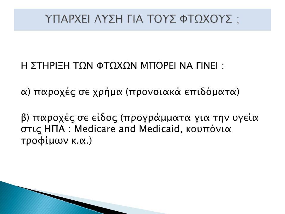 Η ΣΤΗΡΙΞΗ ΤΩΝ ΦΤΩΧΩΝ ΜΠΟΡΕΙ ΝΑ ΓΙΝΕΙ : α) παροχές σε χρήμα (προνοιακά επιδόματα) β) παροχές σε είδος (προγράμματα για την υγεία στις ΗΠΑ : Medicare and Medicaid, κουπόνια τροφίμων κ.α.)