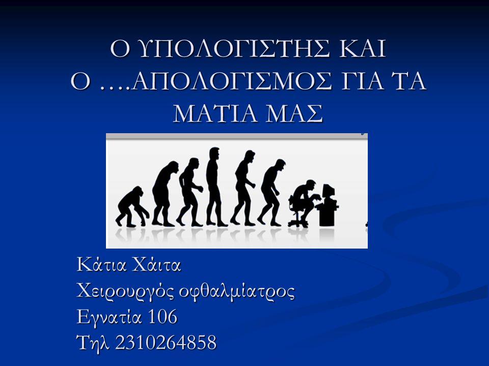 Ο ΥΠΟΛΟΓΙΣΤΗΣ ΚΑΙ Ο ….ΑΠΟΛΟΓΙΣΜΟΣ ΓΙΑ ΤΑ ΜΑΤΙΑ ΜΑΣ Κάτια Χάιτα Χειρουργός οφθαλμίατρος Εγνατία 106 Τηλ 2310264858