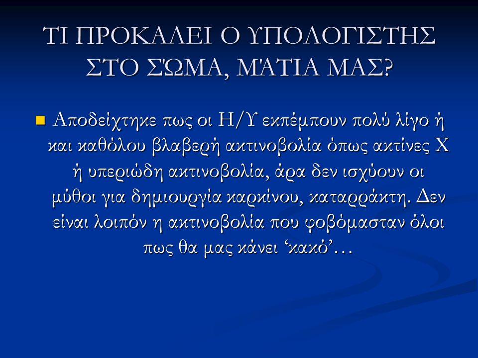 ΤΙ ΠΡΟΚΑΛΕΙ Ο ΥΠΟΛΟΓΙΣΤΗΣ ΣΤΟ ΣΏΜΑ, ΜΆΤΙΑ ΜΑΣ?  Αποδείχτηκε πως οι Η/Υ εκπέμπουν πολύ λίγο ή και καθόλου βλαβερή ακτινοβολία όπως ακτίνες Χ ή υπεριώδ