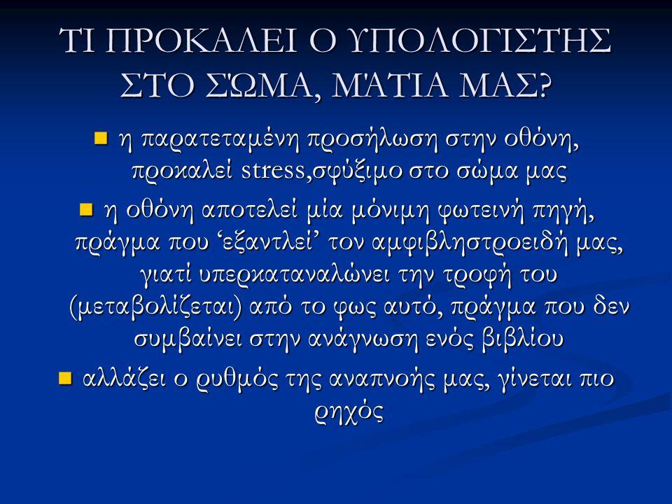 ΤΙ ΠΡΟΚΑΛΕΙ Ο ΥΠΟΛΟΓΙΣΤΗΣ ΣΤΟ ΣΏΜΑ, ΜΆΤΙΑ ΜΑΣ?  η παρατεταμένη προσήλωση στην οθόνη, προκαλεί stress,σφύξιμο στο σώμα μας  η οθόνη αποτελεί μία μόνι