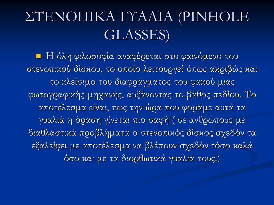 ΣΤΕΝΟΠΙΚΑ ΓΥΑΛΙΑ (PINHOLE GLASSES)  Η όλη φιλοσοφία αναφέρεται στο φαινόμενο του στενοπικού δίσκου, το οποίο λειτουργεί όπως ακριβώς και το κλείσιμο του διαφράγματος του φακού μιας φωτογραφικής μηχανής, αυξάνοντας το βάθος πεδίου.