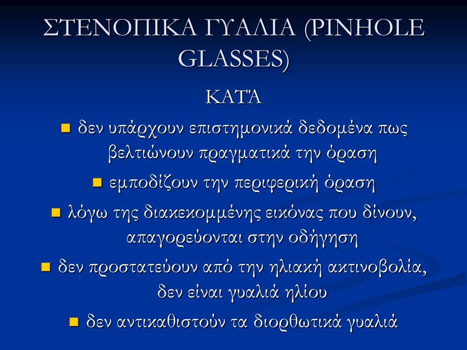 ΣΤΕΝΟΠΙΚΑ ΓΥΑΛΙΑ (PINHOLE GLASSES) ΚΑΤΆ  δεν υπάρχουν επιστημονικά δεδομένα πως βελτιώνουν πραγματικά την όραση  εμποδίζουν την περιφερική όραση  λόγω της διακεκομμένης εικόνας που δίνουν, απαγορεύονται στην οδήγηση  δεν προστατεύουν από την ηλιακή ακτινοβολία, δεν είναι γυαλιά ηλίου  δεν αντικαθιστούν τα διορθωτικά γυαλιά