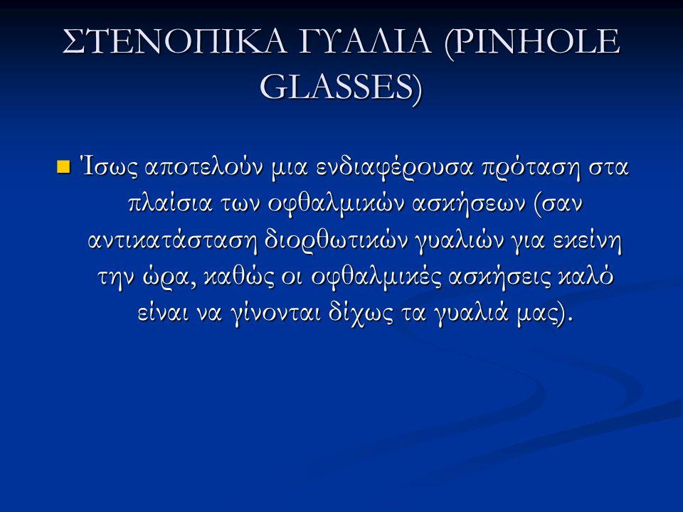 ΣΤΕΝΟΠΙΚΑ ΓΥΑΛΙΑ (PINHOLE GLASSES)  Ίσως αποτελούν μια ενδιαφέρουσα πρόταση στα πλαίσια των οφθαλμικών ασκήσεων (σαν αντικατάσταση διορθωτικών γυαλιών για εκείνη την ώρα, καθώς οι οφθαλμικές ασκήσεις καλό είναι να γίνονται δίχως τα γυαλιά μας).