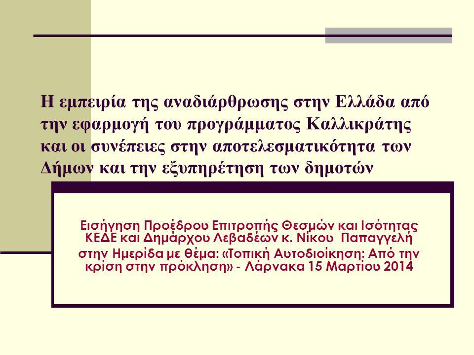 H εμπειρία της αναδιάρθρωσης στην Ελλάδα από την εφαρμογή του προγράμματος Καλλικράτης και οι συνέπειες στην αποτελεσματικότητα των Δήμων και την εξυπηρέτηση των δημοτών Εισήγηση Προέδρου Επιτροπής Θεσμών και Ισότητας ΚΕΔΕ και Δημάρχου Λεβαδέων κ.