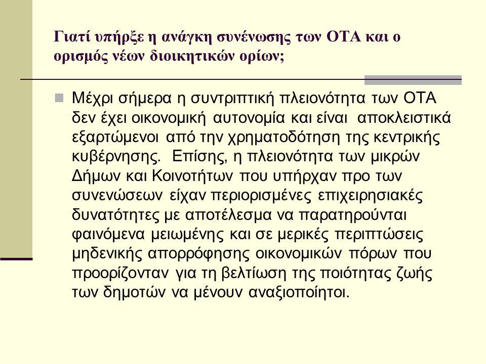 Γιατί υπήρξε η ανάγκη συνένωσης των ΟΤΑ και ο ορισμός νέων διοικητικών ορίων;  Μέχρι σήμερα η συντριπτική πλειονότητα των ΟΤΑ δεν έχει οικονομική αυτονομία και είναι αποκλειστικά εξαρτώμενοι από την χρηματοδότηση της κεντρικής κυβέρνησης.