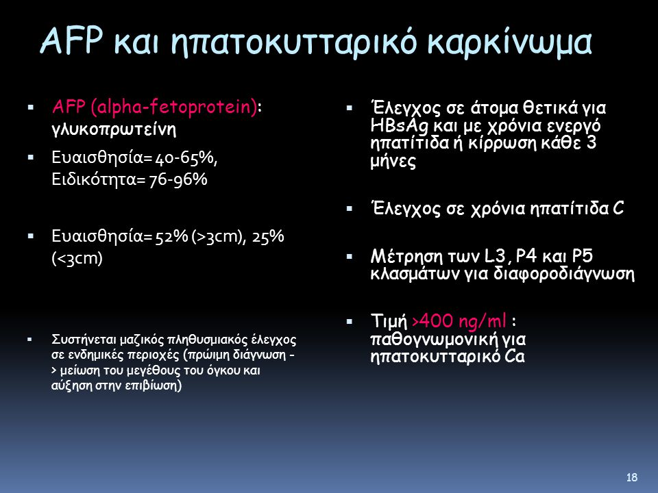 AFP και ηπατοκυτταρικό καρκίνωμα  AFP (alpha-fetoprotein): γλυκοπρωτείνη  Ευαισθησία= 40-65%, Ειδικότητα= 76-96%  Ευαισθησία= 52% (>3cm), 25% (<3cm)  Συστήνεται μαζικός πληθυσμιακός έλεγχος σε ενδημικές περιοχές (πρώιμη διάγνωση - > μείωση του μεγέθους του όγκου και αύξηση στην επιβίωση)  Έλεγχος σε άτομα θετικά για ΗΒsAg και με χρόνια ενεργό ηπατίτιδα ή κίρρωση κάθε 3 μήνες  Έλεγχος σε χρόνια ηπατίτιδα C  Μέτρηση των L3, P4 και P5 κλασμάτων για διαφοροδιάγνωση  Τιμή >400 ng/ml : παθογνωμονική για ηπατοκυτταρικό Ca 18