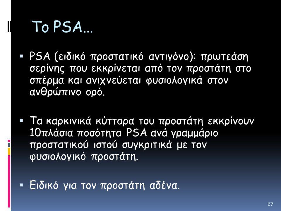 Το PSA…  PSA (ειδικό πρoστατικό αντιγόνο): πρωτεάση σερίνης που εκκρίνεται από τον προστάτη στο σπέρμα και ανιχνεύεται φυσιολογικά στον ανθρώπινο ορό.