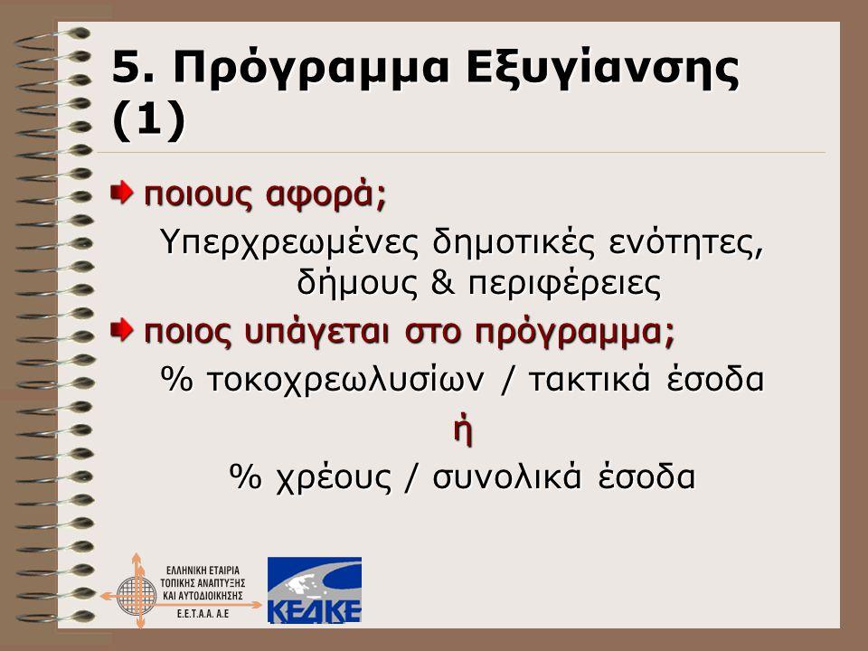 5. Πρόγραμμα Εξυγίανσης (1) ποιους αφορά; Υπερχρεωμένες δημοτικές ενότητες, δήμους & περιφέρειες ποιος υπάγεται στο πρόγραμμα; % τοκοχρεωλυσίων / τακτ