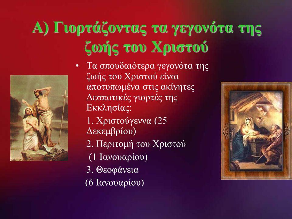 Α) Γιορτάζοντας τα γεγονότα της ζωής του Χριστού •Τα σπουδαιότερα γεγονότα της ζωής του Χριστού είναι αποτυπωμένα στις ακίνητες Δεσποτικές γιορτές της