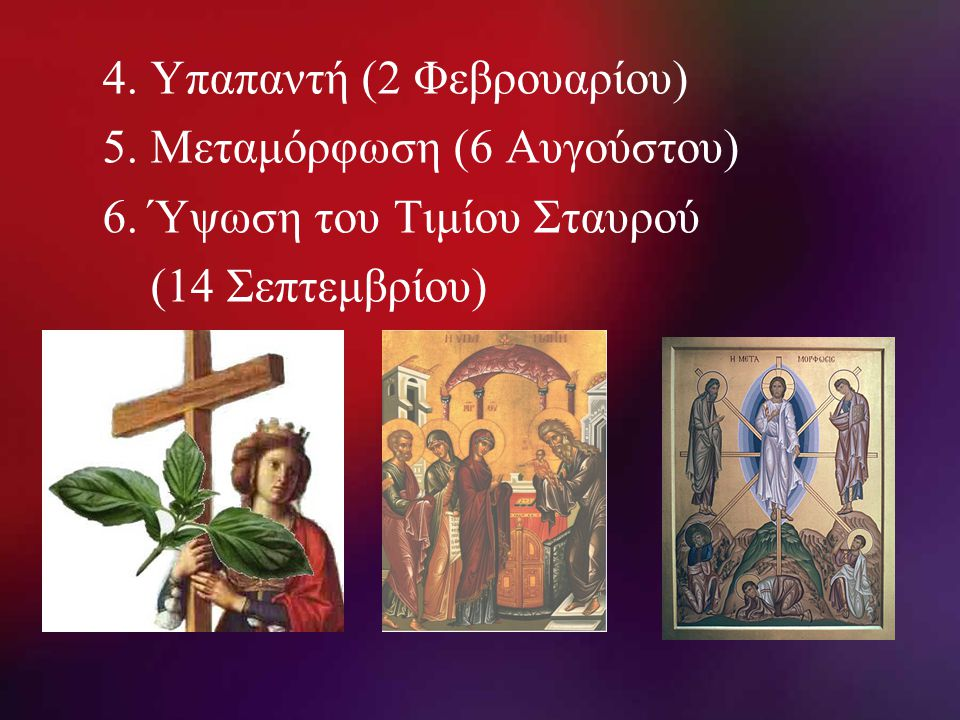 4. Υπαπαντή (2 Φεβρουαρίου) 5. Μεταμόρφωση (6 Αυγούστου) 6. Ύψωση του Τιμίου Σταυρού (14 Σεπτεμβρίου)