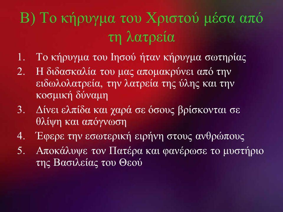 Β) Το κήρυγμα του Χριστού μέσα από τη λατρεία 1.Το κήρυγμα του Ιησού ήταν κήρυγμα σωτηρίας 2.Η διδασκαλία του μας απομακρύνει από την ειδωλολατρεία, τ