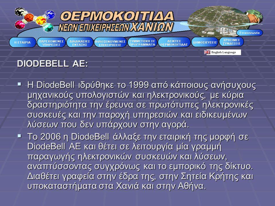 DIODEBELL AE:  H DiodeBell ιδρύθηκε το 1999 από κάποιους ανήσυχους μηχανικούς υπολογιστών και ηλεκτρονικούς, με κύρια δραστηριότητα την έρευνα σε πρωτότυπες ηλεκτρονικές συσκευές και την παροχή υπηρεσιών και ειδικευμένων λύσεων που δεν υπάρχουν στην αγορά.