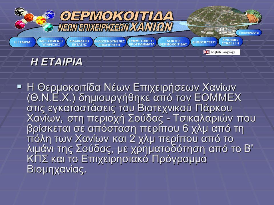 Η ΕΤΑΙΡΙΑ  Η Θερμοκοιτίδα Νέων Επιχειρήσεων Χανίων (Θ.Ν.Ε.Χ.) δημιουργήθηκε από τον ΕΟΜΜΕΧ στις εγκαταστάσεις του Βιοτεχνικού Πάρκου Χανίων, στη περιοχή Σούδας - Τσικαλαριών που βρίσκεται σε απόσταση περίπου 6 χλμ από τη πόλη των Χανίων και 2 χλμ περίπου από το λιμάνι της Σούδας, με χρηματοδότηση από το Β ΚΠΣ και το Επιχειρησιακό Πρόγραμμα Βιομηχανίας.