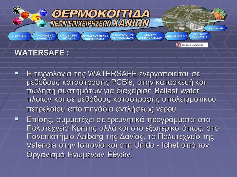 WATERSAFE :  Η τεχνολογία της WATERSAFE ενεργοποιείται σε μεθόδους καταστροφής PCB s, στην κατασκευή και πώληση συστημάτων για διαχείριση Ballast water πλοίων και σε μεθόδους καταστροφής υπολειμματικού πετρελαίου από πηγάδια αντλήσεως νερού.