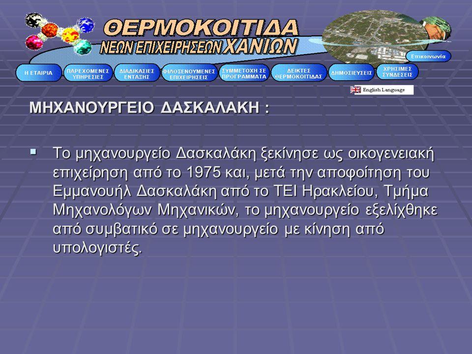 ΜΗΧΑΝΟΥΡΓΕΙΟ ΔΑΣΚΑΛΑΚΗ :  Το μηχανουργείο Δασκαλάκη ξεκίνησε ως οικογενειακή επιχείρηση από το 1975 και, μετά την αποφοίτηση του Εμμανουήλ Δασκαλάκη από το ΤΕΙ Ηρακλείου, Τμήμα Μηχανολόγων Μηχανικών, το μηχανουργείο εξελίχθηκε από συμβατικό σε μηχανουργείο με κίνηση από υπολογιστές.