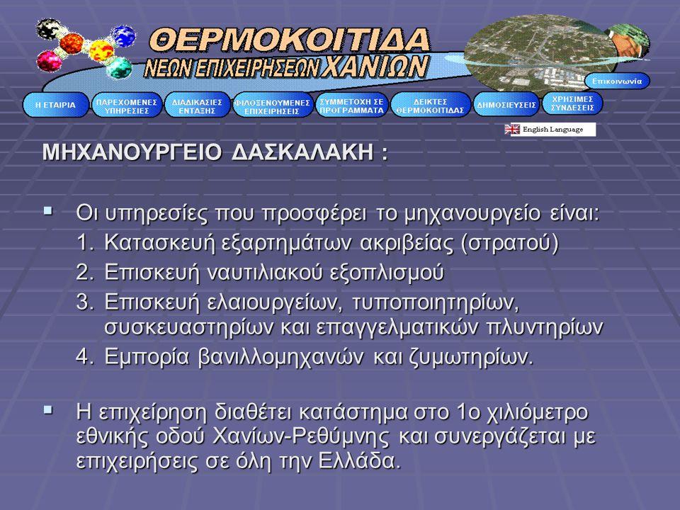 ΜΗΧΑΝΟΥΡΓΕΙΟ ΔΑΣΚΑΛΑΚΗ :  Οι υπηρεσίες που προσφέρει το μηχανουργείο είναι: 1.Κατασκευή εξαρτημάτων ακριβείας (στρατού) 2.Επισκευή ναυτιλιακού εξοπλι