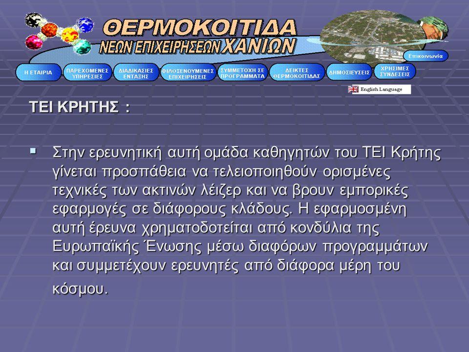 ΤΕΙ ΚΡΗΤΗΣ :  Στην ερευνητική αυτή ομάδα καθηγητών του ΤΕΙ Κρήτης γίνεται προσπάθεια να τελειοποιηθούν ορισμένες τεχνικές των ακτινών λέιζερ και να βρουν εμπορικές εφαρμογές σε διάφορους κλάδους.