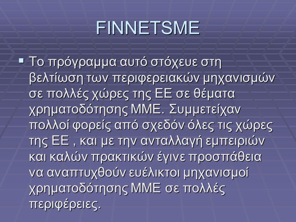FINNETSME  Το πρόγραμμα αυτό στόχευε στη βελτίωση των περιφερειακών μηχανισμών σε πολλές χώρες της ΕΕ σε θέματα χρηματοδότησης ΜΜΕ. Συμμετείχαν πολλο