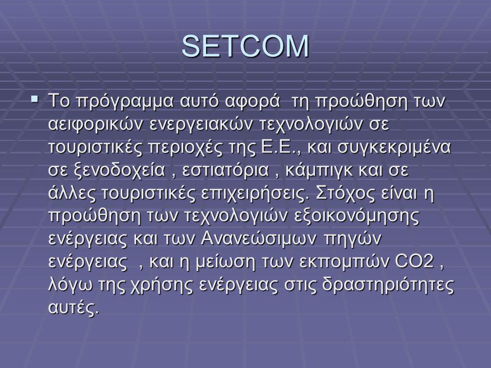 SETCOM  Το πρόγραμμα αυτό αφορά τη προώθηση των αειφορικών ενεργειακών τεχνολογιών σε τουριστικές περιοχές της Ε.Ε., και συγκεκριμένα σε ξενοδοχεία, εστιατόρια, κάμπιγκ και σε άλλες τουριστικές επιχειρήσεις.