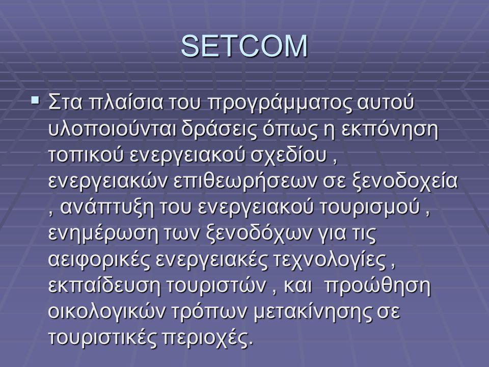 SETCOM  Στα πλαίσια του προγράμματος αυτού υλοποιούνται δράσεις όπως η εκπόνηση τοπικού ενεργειακού σχεδίου, ενεργειακών επιθεωρήσεων σε ξενοδοχεία,