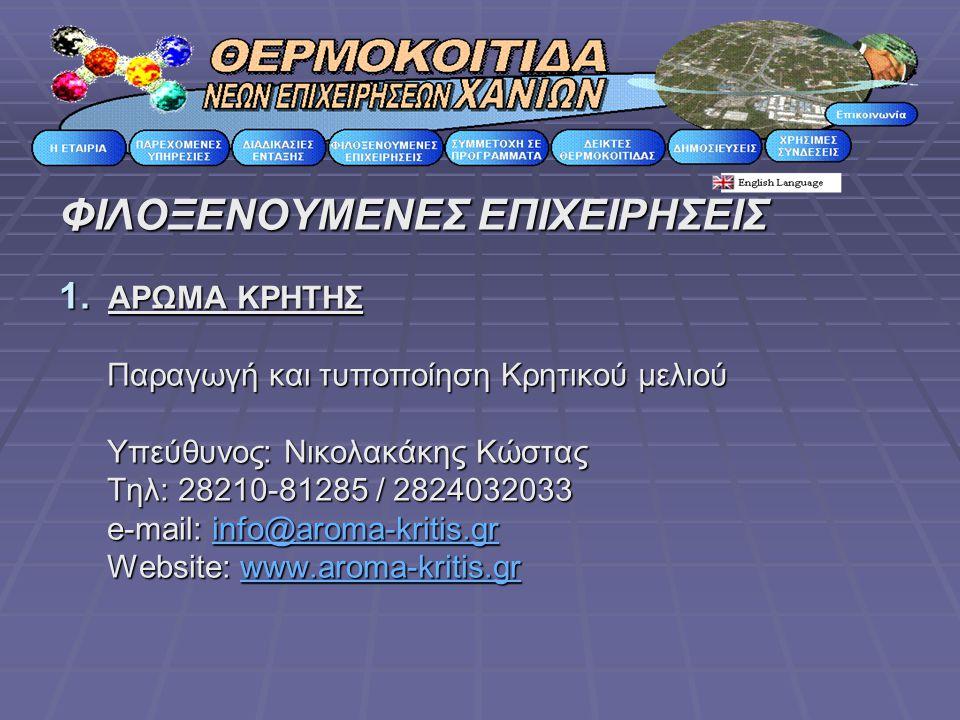ΦΙΛΟΞΕΝΟΥΜΕΝΕΣ ΕΠΙΧΕΙΡΗΣΕΙΣ 1. ΑΡΩΜΑ ΚΡΗΤΗΣ Παραγωγή και τυποποίηση Κρητικού μελιού Υπεύθυνος: Νικολακάκης Κώστας Τηλ: 28210-81285 / 2824032033 e-mail