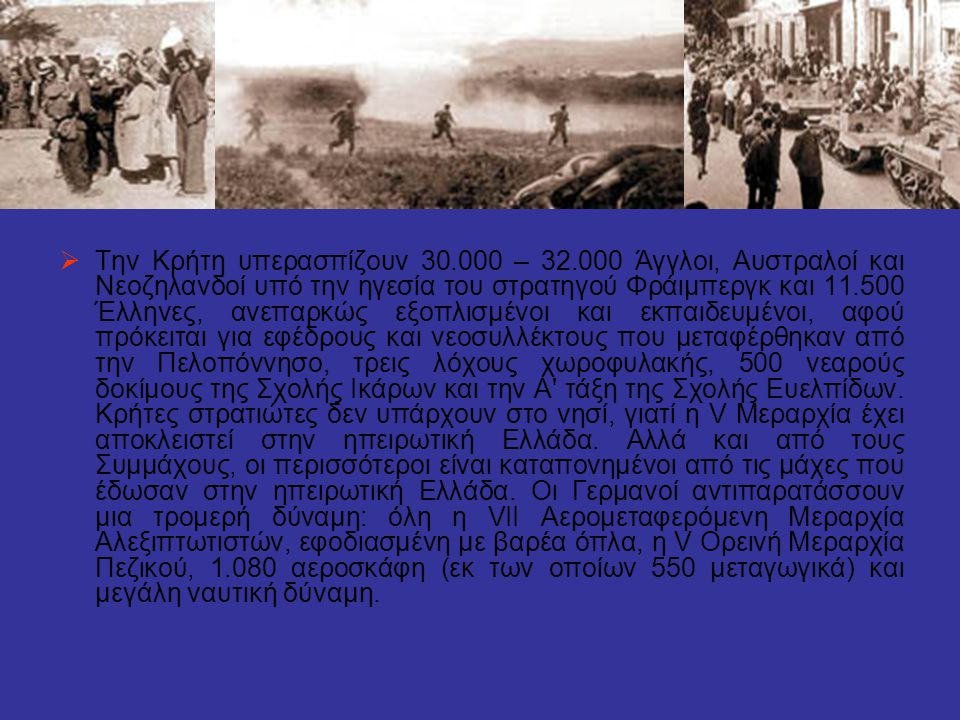  Την Κρήτη υπερασπίζουν 30.000 – 32.000 Άγγλοι, Αυστραλοί και Νεοζηλανδοί υπό την ηγεσία του στρατηγού Φράιμπεργκ και 11.500 Έλληνες, ανεπαρκώς εξοπλ