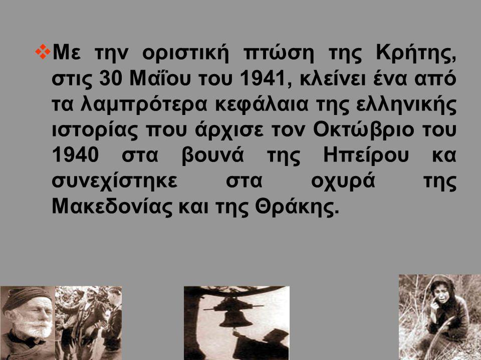  Με την οριστική πτώση της Κρήτης, στις 30 Μαΐου του 1941, κλείνει ένα από τα λαμπρότερα κεφάλαια της ελληνικής ιστορίας που άρχισε τον Οκτώβριο του