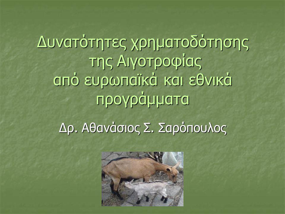 Δυνατότητες χρηματοδότησης της Αιγοτροφίας από ευρωπαϊκά και εθνικά προγράμματα Δρ. Αθανάσιος Σ. Σαρόπουλος