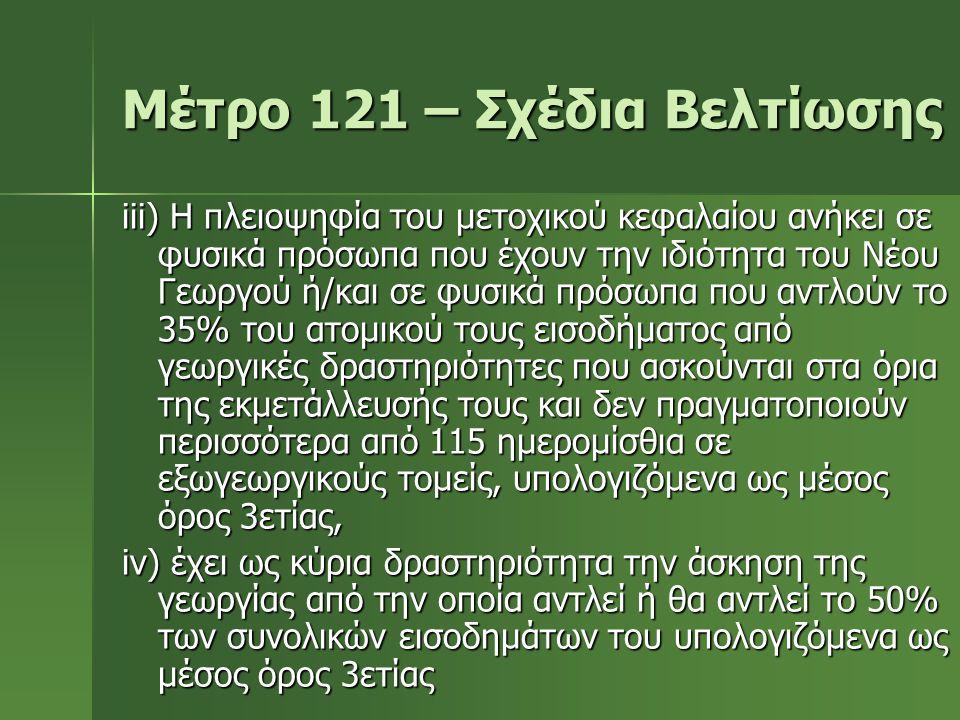 Μέτρο 121 – Σχέδια Βελτίωσης iii) Η πλειοψηφία του μετοχικού κεφαλαίου ανήκει σε φυσικά πρόσωπα που έχουν την ιδιότητα του Νέου Γεωργού ή/και σε φυσικ