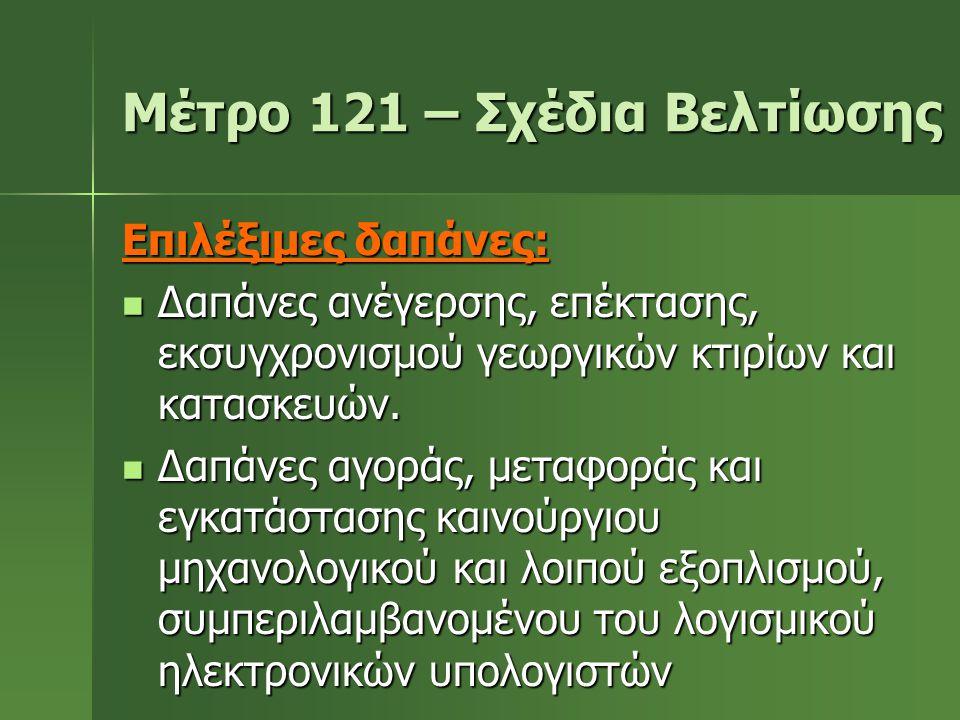Μέτρο 121 – Σχέδια Βελτίωσης Επιλέξιμες δαπάνες:  Δαπάνες ανέγερσης, επέκτασης, εκσυγχρονισμού γεωργικών κτιρίων και κατασκευών.  Δαπάνες αγοράς, με