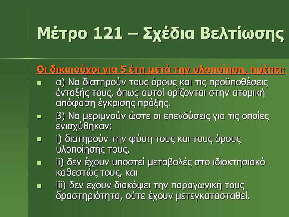 Μέτρο 121 – Σχέδια Βελτίωσης Οι δικαιούχοι για 5 έτη μετά την υλοποίηση, πρέπει:  α) Να διατηρούν τους όρους και τις προϋποθέσεις ένταξής τους, όπως