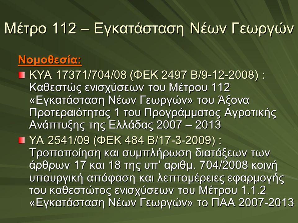 Μέτρο 112 – Εγκατάσταση Νέων Γεωργών Νομοθεσία: ΚΥΑ 17371/704/08 (ΦΕΚ 2497 Β/9-12-2008) : Καθεστώς ενισχύσεων του Μέτρου 112 «Εγκατάσταση Νέων Γεωργών