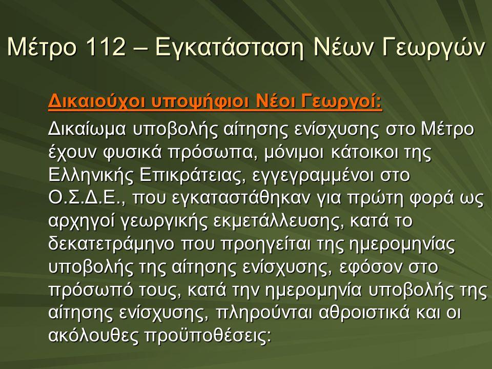 Μέτρο 112 – Εγκατάσταση Νέων Γεωργών Δικαιούχοι υποψήφιοι Νέοι Γεωργοί: Δικαίωμα υποβολής αίτησης ενίσχυσης στο Μέτρο έχουν φυσικά πρόσωπα, μόνιμοι κά