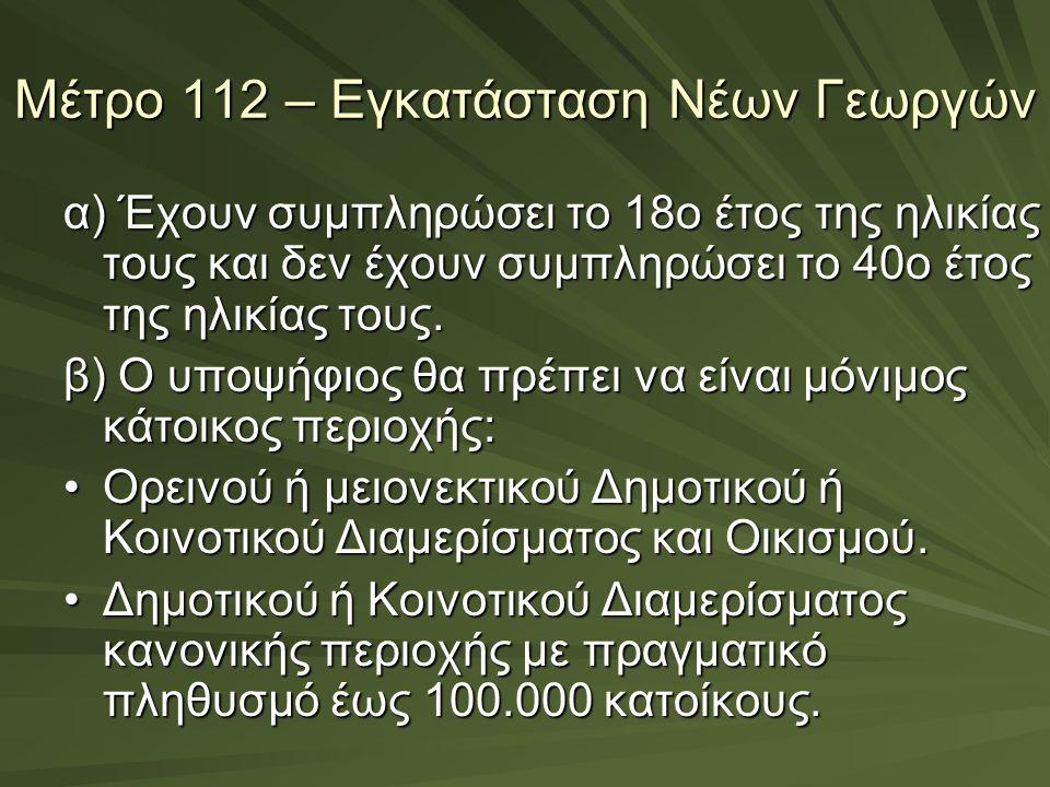 Μέτρο 112 – Εγκατάσταση Νέων Γεωργών α) Έχουν συμπληρώσει το 18ο έτος της ηλικίας τους και δεν έχουν συμπληρώσει το 40ο έτος της ηλικίας τους. β) Ο υπ