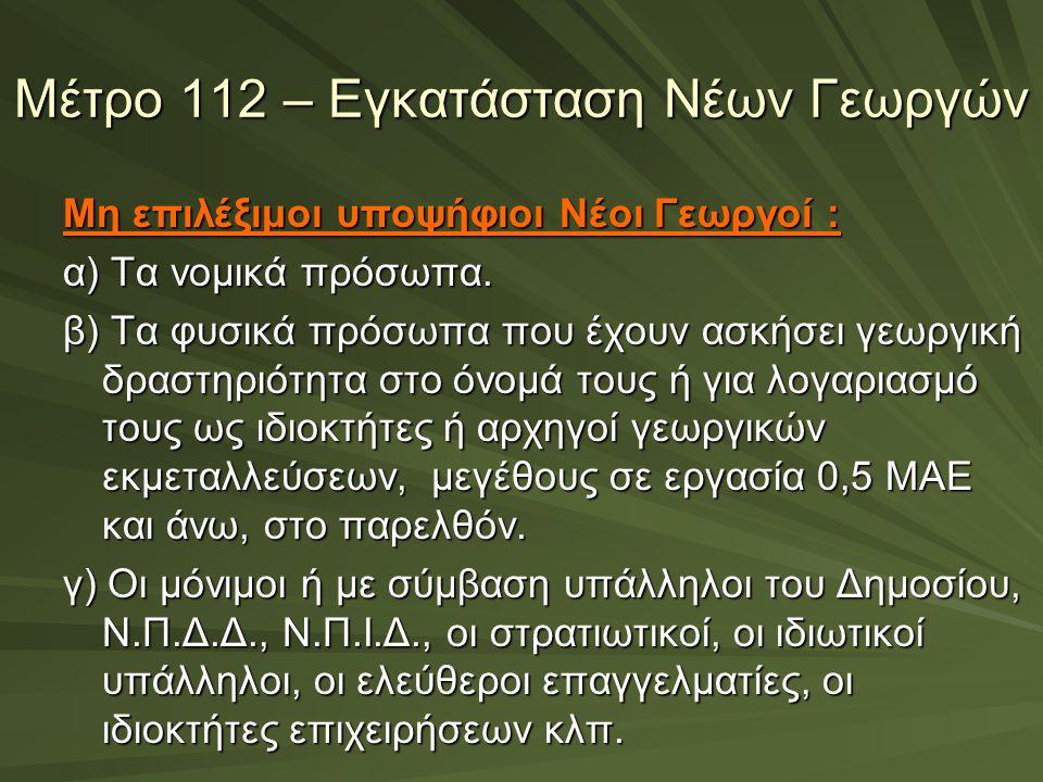 Μέτρο 112 – Εγκατάσταση Νέων Γεωργών Μη επιλέξιμοι υποψήφιοι Νέοι Γεωργοί : α) Τα νομικά πρόσωπα. β) Τα φυσικά πρόσωπα που έχουν ασκήσει γεωργική δρασ