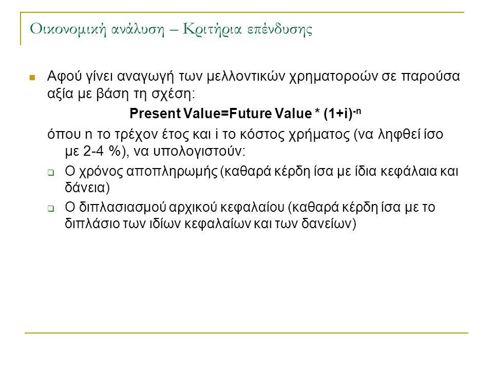 Οικονομική ανάλυση – Κριτήρια επένδυσης  Αφού γίνει αναγωγή των μελλοντικών χρηματοροών σε παρούσα αξία με βάση τη σχέση: Present Value=Future Value