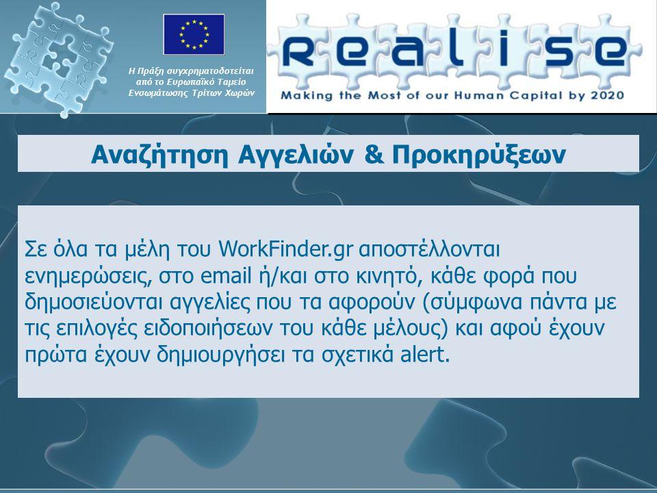 Αναζήτηση Αγγελιών & Προκηρύξεων Η Πράξη συγχρηματοδοτείται από το Ευρωπαϊκό Ταμείο Ενσωμάτωσης Τρίτων Χωρών Σε όλα τα μέλη του WorkFinder.gr αποστέλλονται ενημερώσεις, στο email ή/και στο κινητό, κάθε φορά που δημοσιεύονται αγγελίες που τα αφορούν (σύμφωνα πάντα με τις επιλογές ειδοποιήσεων του κάθε μέλους) και αφού έχουν πρώτα έχουν δημιουργήσει τα σχετικά alert.