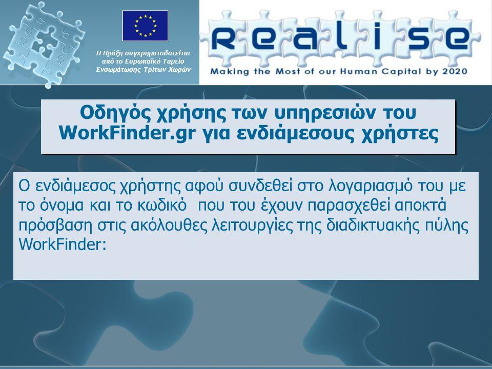 Οδηγός χρήσης των υπηρεσιών του WorkFinder.gr για ενδιάμεσους χρήστες Η Πράξη συγχρηματοδοτείται από το Ευρωπαϊκό Ταμείο Ενσωμάτωσης Τρίτων Χωρών Ο ενδιάμεσος χρήστης αφού συνδεθεί στο λογαριασμό του με το όνομα και το κωδικό που του έχουν παρασχεθεί αποκτά πρόσβαση στις ακόλουθες λειτουργίες της διαδικτυακής πύλης WorkFinder: