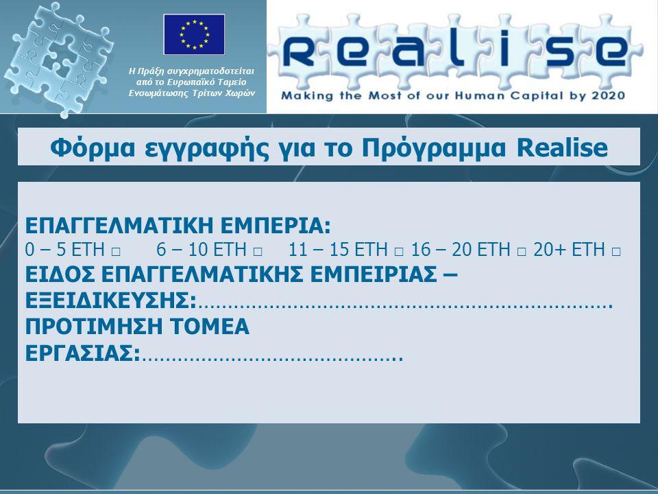 Η Πράξη συγχρηματοδοτείται από το Ευρωπαϊκό Ταμείο Ενσωμάτωσης Τρίτων Χωρών Φόρμα εγγραφής για το Πρόγραμμα Realise ΕΠΑΓΓΕΛΜΑΤΙΚΗ ΕΜΠΕΡΙΑ: 0 – 5 ΕΤΗ □ 6 – 10 ΕΤΗ □11 – 15 ΕΤΗ □ 16 – 20 ΕΤΗ □ 20+ ΕΤΗ □ ΕΙΔΟΣ ΕΠΑΓΓΕΛΜΑΤΙΚΗΣ ΕΜΠΕΙΡΙΑΣ – ΕΞΕΙΔΙΚΕΥΣΗΣ:…………………………………………………………….