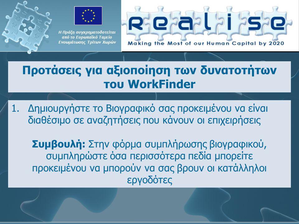 Προτάσεις για αξιοποίηση των δυνατοτήτων του WorkFinder Η Πράξη συγχρηματοδοτείται από το Ευρωπαϊκό Ταμείο Ενσωμάτωσης Τρίτων Χωρών 1.Δημιουργήστε το Βιογραφικό σας προκειμένου να είναι διαθέσιμο σε αναζητήσεις που κάνουν οι επιχειρήσεις Συμβουλή: Στην φόρμα συμπλήρωσης βιογραφικού, συμπληρώστε όσα περισσότερα πεδία μπορείτε προκειμένου να μπορούν να σας βρουν οι κατάλληλοι εργοδότες