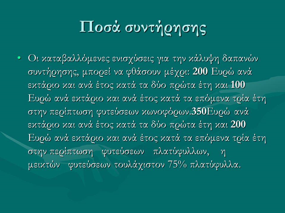 Ποσά συντήρησης •Οι καταβαλλόμενες ενισχύσεις για την κάλυψη δαπανών συντήρησης, μπορεί να φθάσουν μέχρι: 200 Ευρώ ανά εκτάριο και ανά έτος κατά τα δύο πρώτα έτη και 100 Ευρώ ανά εκτάριο και ανά έτος κατά τα επόμενα τρία έτη στην περίπτωση φυτεύσεων κωνοφόρων.350Ευρώ ανά εκτάριο και ανά έτος κατά τα δύο πρώτα έτη και 200 Ευρώ ανά εκτάριο και ανά έτος κατά τα επόμενα τρία έτη στην περίπτωση φυτεύσεων πλατύφυλλων, η μεικτών φυτεύσεων τουλάχιστον 75% πλατύφυλλα.